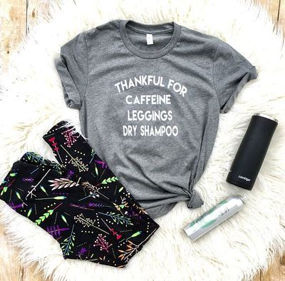 Thankful for caffeine leggings and dry shampoo