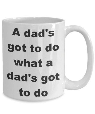 A dad's got to do what a dad's got to do father's day gift white ceramic coffee mug $15.95