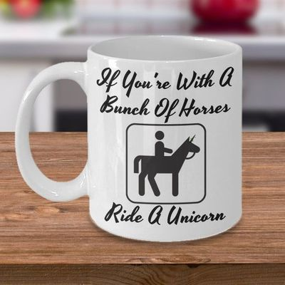 If you're with a bunch of horses Ride A Unicorn, A Sarcastic and maybe a little Rude Ceramic Coffee Mug gift, funny and humorous, $17.45