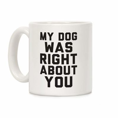 My Dog Was Right About You Ceramic Coffee Mug $14.99 �œ� Handcrafted in USA! �œ� Support American Artisans