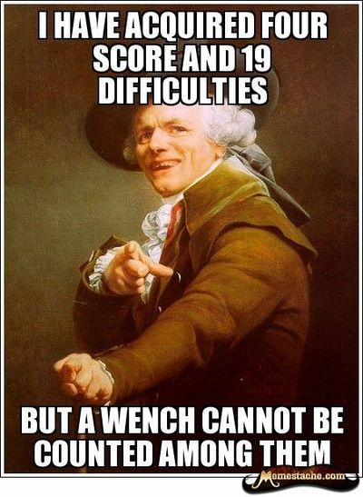 i have acquired four score and 19 difficulties / But a wench cannot be counted among them