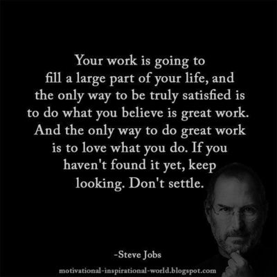 """""""Love what you do. If you haven't found it yet, keep looking. Don't settle."""" (Steve Jobs)"""