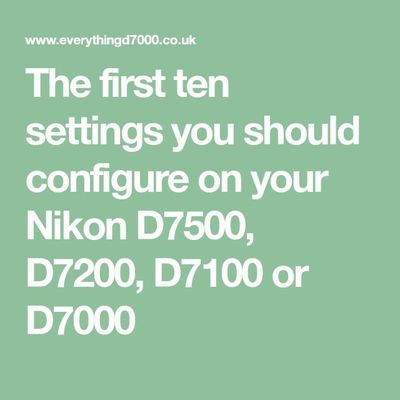 The first ten settings you should configure on your Nikon D7500, D7200, D7100 or D7000