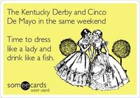 The Kentucky Derby and Cinco De Mayo in the same weekend Time to dress like a lady and drink like a fish. | Cinco De Mayo Ecard