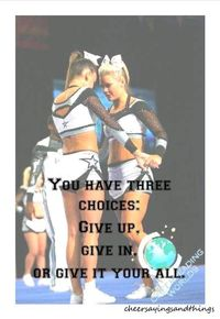 Give it all you've got is something the coach always told us and its important in cheerleading to never give up, if you give up your jumps will never get better the stunts wont ever hit and your tumbling cant improve, if its something you want never g...