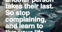 As you breathe right now, another person takes their last, so stop complaining and learn to live your life with what you have.