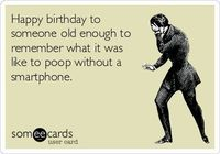 Happy birthday tosomeone old enough toremember what it waslike to poop without asmartphone.