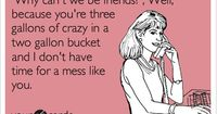 'Why can't we be friends?', Well, because you're three gallons of crazy in a two gallon bucket and I don't have time for a mess like you.
