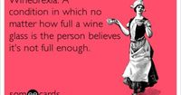 Wineorexia: A condition in which no matter how full a wine glass is the person believes it's not full enough.