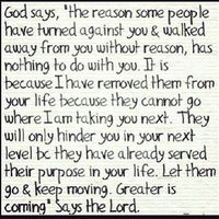 """God says, """"the reason some people have turned against you & walked away from you w/o reason, has nothing to do with you. it is b/c i have removed them from you life b/c they cannot go where i am talking you next. they will only hinder you in your ..."""