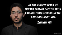 As our choices leads us toward certain path so let's explore those choices so we can make right one. �€• Zaman Ali