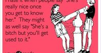 Funny Friendship Ecard: I hate it when people say 'She's really nice once you get to know her.' They might as well say 'She's a bitch but you'll get used to it.' --reminds me of someone I used to work with!