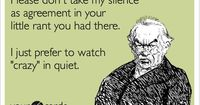 Please don't take my silence as agreement in your little rant you had there. I just prefer to watch 'crazy' in quiet.
