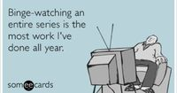 Binge-watching an entire series is the most work I've done all year.