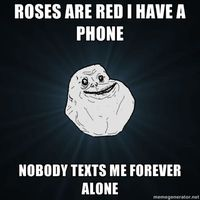 Forever Alone - ROSES ARE RED I HAVE A PHONE NOBODY TEXTS ME FOREVER ALONE