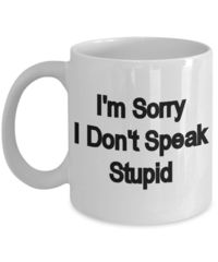 I Don't speak stupid, A Sarcastic and maybe a little Rude Ceramic Coffee Mug gift, funny and humorous, $18.95