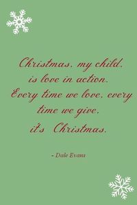 christmas, my child is love in action. every time we love, every time we give, it's christmas