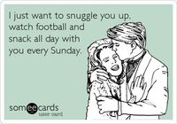 Funny Thinking of You Ecard: I just want to snuggle you up, watch football and snack all day with you every Sunday.