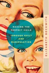 Raising the Perfect Child Through Guilt and Manipulation Elizabeth Beckwith