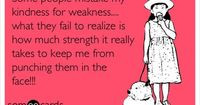 Some people mistake my kindness for weakness.... what they fail to realize is how much strength it really takes to keep me from punching them in the face!!!