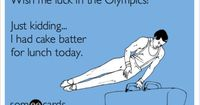 Wish me luck in the Olympics! Just kidding... I had cake batter for lunch today.