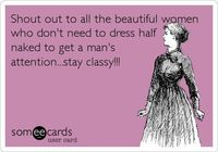 Shout out to all the beautiful women who don't need to dress half naked to get a man's attention...stay classy!!!