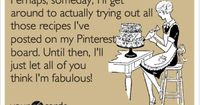 Perhaps, someday, I'll get around to actually trying out all those recipes I've posted on my Pinterest board. Until then, I'll just let all of you think I'm fabulous!