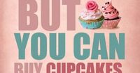 You can't buy happiness, but you can buy cupcakes. And that's kind of the same thing.