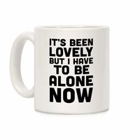 What Do You Think of This? �œ� Handcrafted in USA! �œ� It's Been Lovely But I Have To Be Alone Now Ceramic Coffee Mug $14.99
