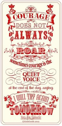 """Courage does not always ROAR, sometimes courage is the quiet voice of calm, reasoning at the end of the day saying, """"I will try again TOMORROW."""""""