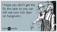 I hope you don't get the flu this year so you can still use your sick days on hangovers.