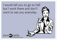 Funny Workplace Ecard: I would tell you to go to hell but I work there and don't want to see you everyday.