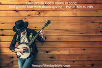 I will praise God's name in song and glorify him with thanksgiving - Psalm 69:30 NIV