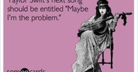 Taylor Swift's next song should be entitled 'Maybe I'm the problem.' I can't stand Taylor Swift lol