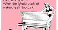 Pale Girl Problems: When the lightest shade of makeup is still too dark.