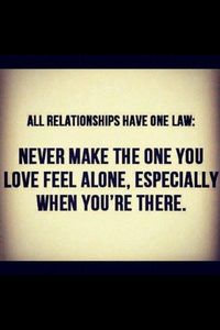 Never make the one you love feel alone, especially when you're there.
