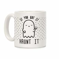 �œ� Handcrafted in USA! �œ� Support American Small Businesses. If You Got It Haunt It Ceramic Coffee Mug $14.99
