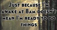 Just because I'm awake at 8am doesn't mean I'm ready to do things