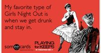 Funny Playing For Keeps Ecard: My favorite type of Girls Night Out is when we get drunk and stay in.