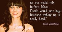 In an ideal world, no one would talk before 10am. People would just hug, because waking up is really hard. -Zooey Deschanel