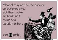 Alcohol may not be the answer to our problems. But then, water and milk ain't much of a solution either...