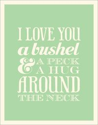 What I sang to my kids when they were little. I still love them a bushel and a peck and a hug around the neck. :-)