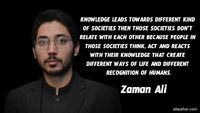 Knowledge leads towards different kind of societies then those societies don't relate with each other because people in those societies think, act and reacts with their knowledge that create different ways of life and different recognition of humans...