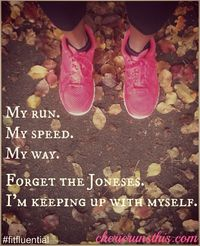 My run, my speed, my way. Forget the Joneses. I'm keeping up with myself.