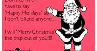 Don't tell me I have to say 'Happy Holidays' so I don't offend anyone.... I will 'Merry Christmas' the crap out of you!!!!!