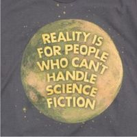 Reality is for people who can't handle science fiction.