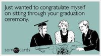 Just wanted to congratulate myself on sitting through your graduation ceremony