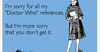 Funny TV Ecard: I'm sorry for all my 'Doctor Who' references. But I'm more sorry that you don't get it.