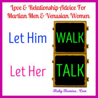 "LET HIM WALK AND LET HER TALK are great words of advice from John Gray in his relationship self help book ""Men Are From Mars Women Are From Venus"" �€� For more love tips visit Ruby Romina . Com"