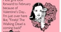 Most girls look forward to February because of Valentine's Day... I'm just over here like, 'Finely! The Walking Dead is coming back!'